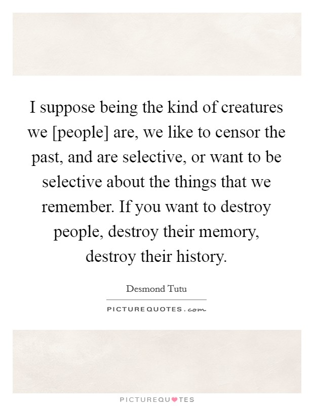 I suppose being the kind of creatures we [people] are, we like to censor the past, and are selective, or want to be selective about the things that we remember. If you want to destroy people, destroy their memory, destroy their history Picture Quote #1