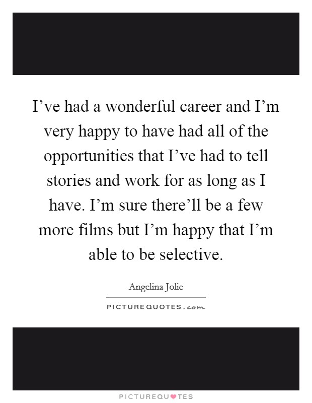 I've had a wonderful career and I'm very happy to have had all of the opportunities that I've had to tell stories and work for as long as I have. I'm sure there'll be a few more films but I'm happy that I'm able to be selective Picture Quote #1
