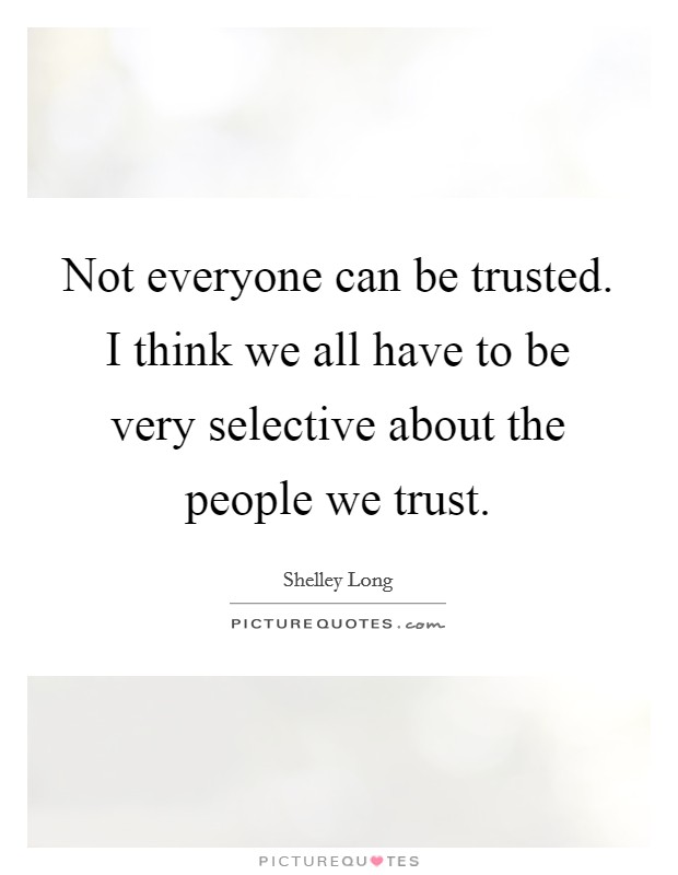 Not everyone can be trusted. I think we all have to be very selective about the people we trust Picture Quote #1