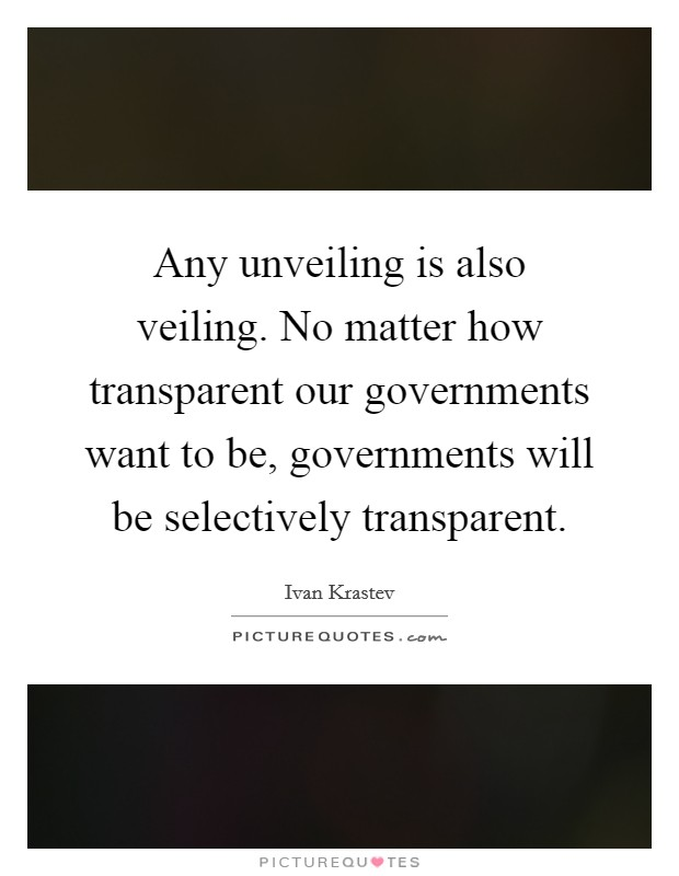 Any unveiling is also veiling. No matter how transparent our governments want to be, governments will be selectively transparent Picture Quote #1