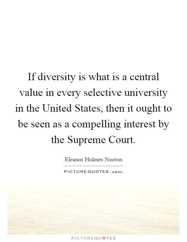 If diversity is what is a central value in every selective university in the United States, then it ought to be seen as a compelling interest by the Supreme Court Picture Quote #1