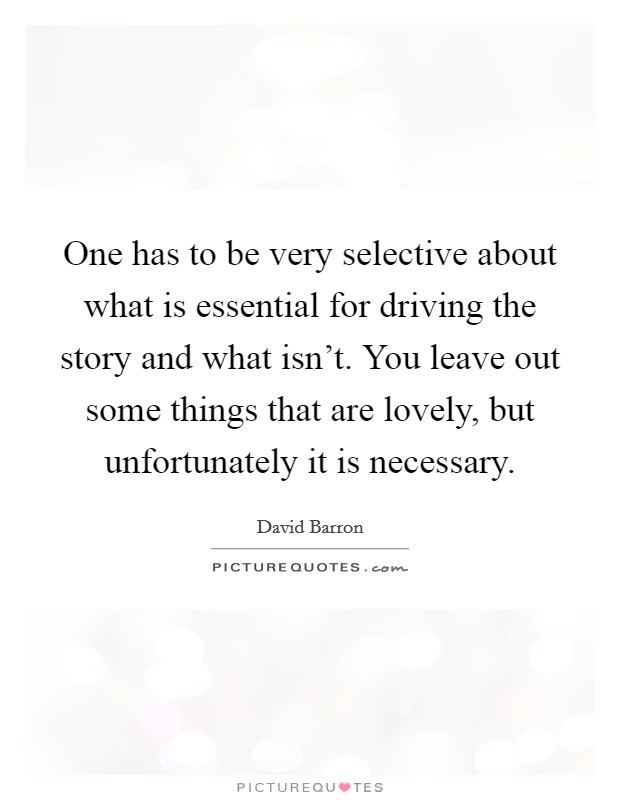 One has to be very selective about what is essential for driving the story and what isn't. You leave out some things that are lovely, but unfortunately it is necessary Picture Quote #1