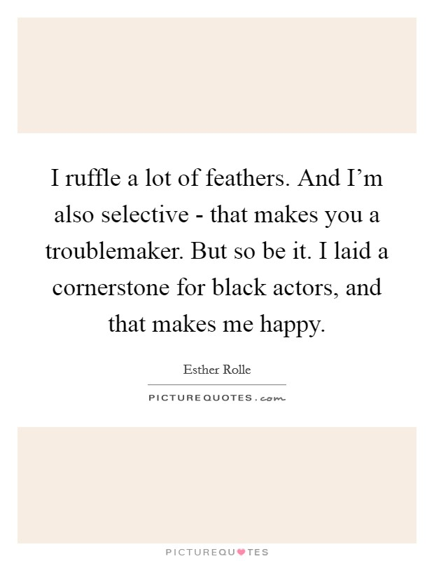 I ruffle a lot of feathers. And I'm also selective - that makes you a troublemaker. But so be it. I laid a cornerstone for black actors, and that makes me happy Picture Quote #1