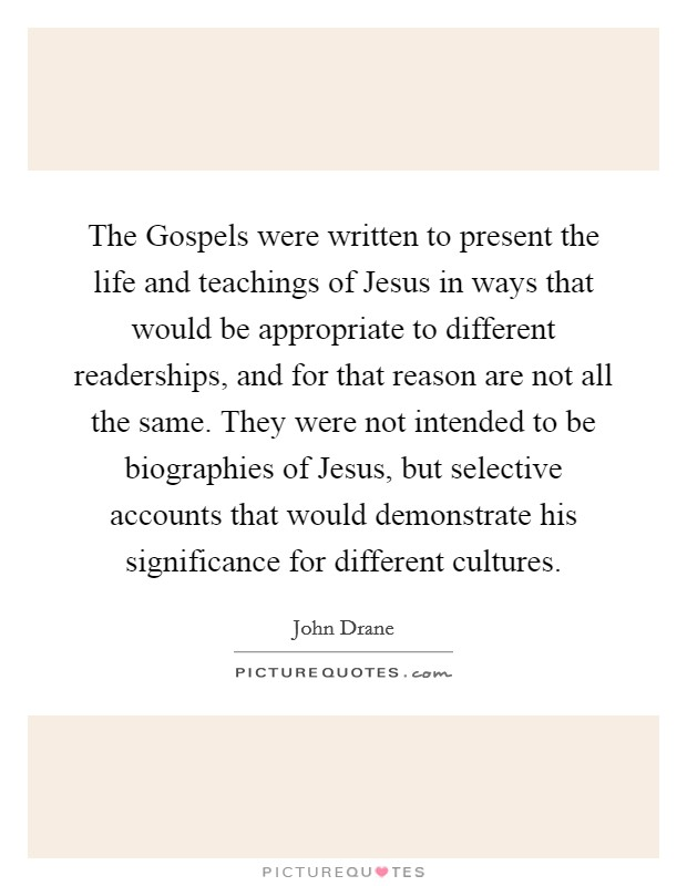 The Gospels were written to present the life and teachings of Jesus in ways that would be appropriate to different readerships, and for that reason are not all the same. They were not intended to be biographies of Jesus, but selective accounts that would demonstrate his significance for different cultures Picture Quote #1