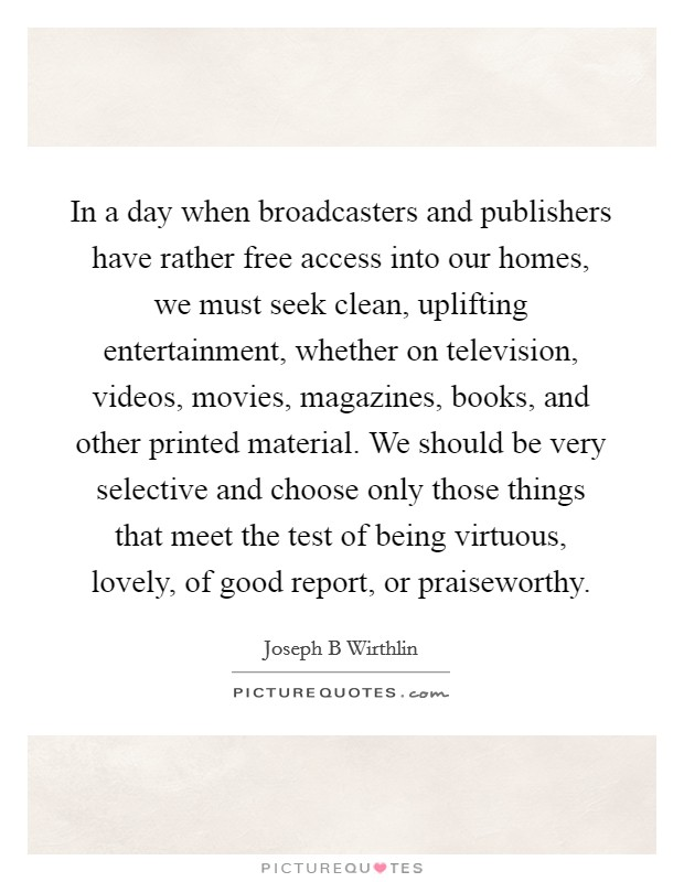 In a day when broadcasters and publishers have rather free access into our homes, we must seek clean, uplifting entertainment, whether on television, videos, movies, magazines, books, and other printed material. We should be very selective and choose only those things that meet the test of being virtuous, lovely, of good report, or praiseworthy Picture Quote #1