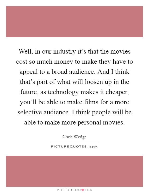 Well, in our industry it's that the movies cost so much money to make they have to appeal to a broad audience. And I think that's part of what will loosen up in the future, as technology makes it cheaper, you'll be able to make films for a more selective audience. I think people will be able to make more personal movies Picture Quote #1