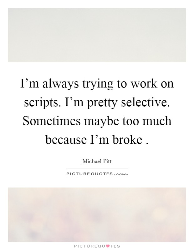 I'm always trying to work on scripts. I'm pretty selective. Sometimes maybe too much because I'm broke  Picture Quote #1