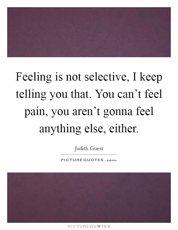 Feeling is not selective, I keep telling you that. You can't feel pain, you aren't gonna feel anything else, either Picture Quote #1