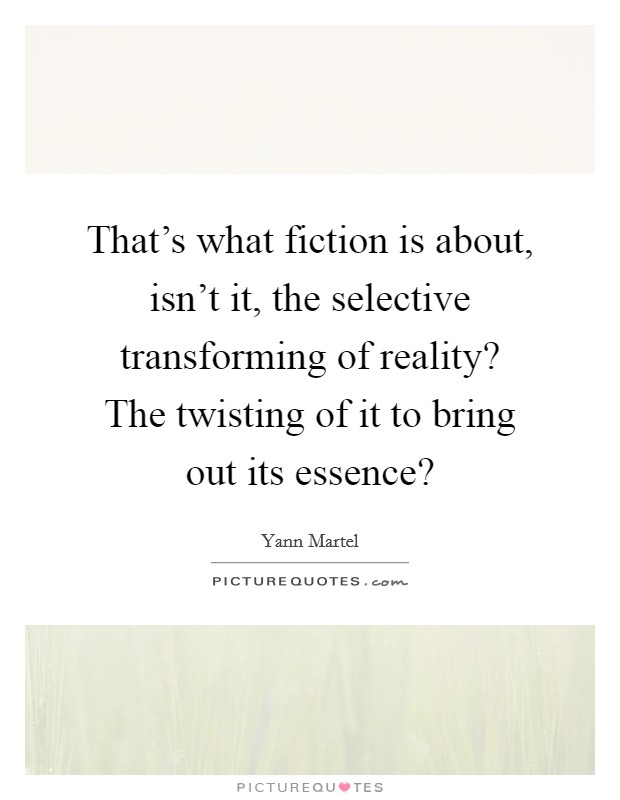 That's what fiction is about, isn't it, the selective transforming of reality? The twisting of it to bring out its essence? Picture Quote #1