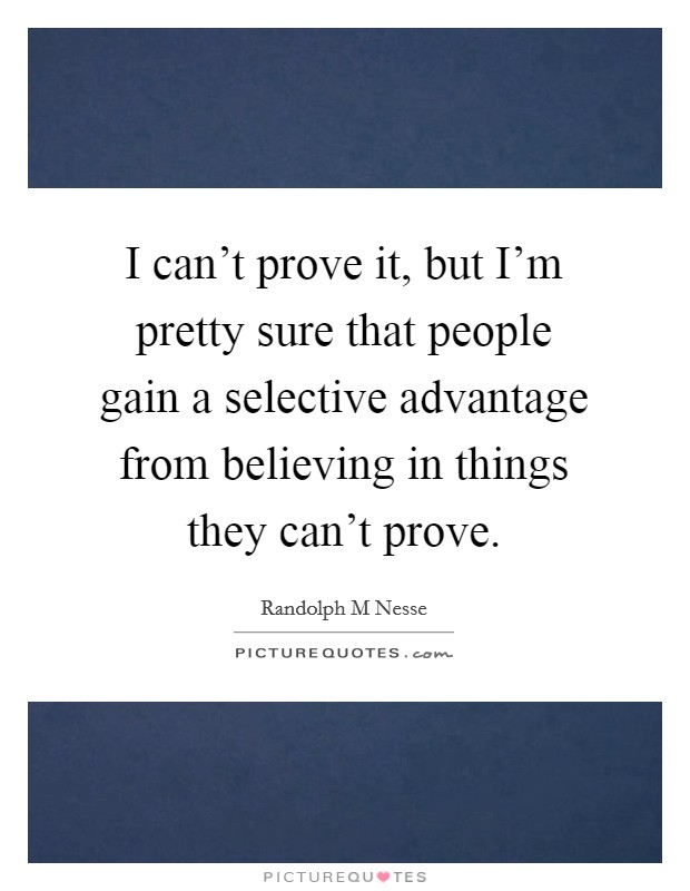 I can't prove it, but I'm pretty sure that people gain a selective advantage from believing in things they can't prove Picture Quote #1