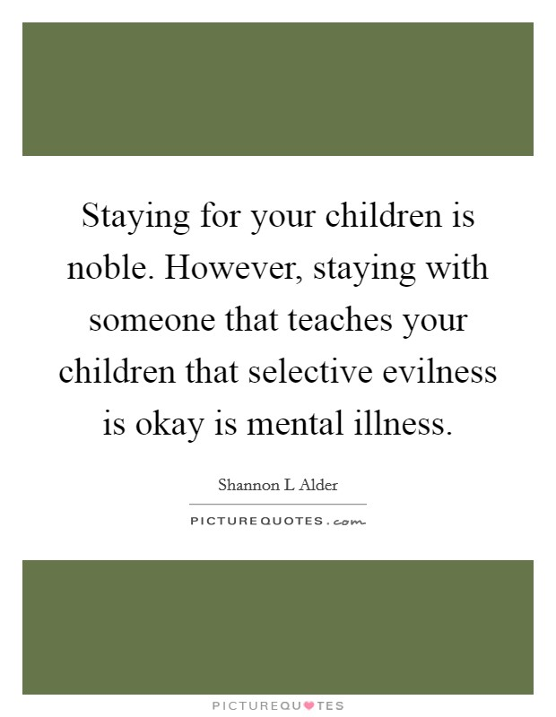 Staying for your children is noble. However, staying with someone that teaches your children that selective evilness is okay is mental illness Picture Quote #1