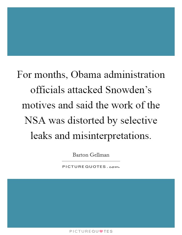 For months, Obama administration officials attacked Snowden's motives and said the work of the NSA was distorted by selective leaks and misinterpretations Picture Quote #1