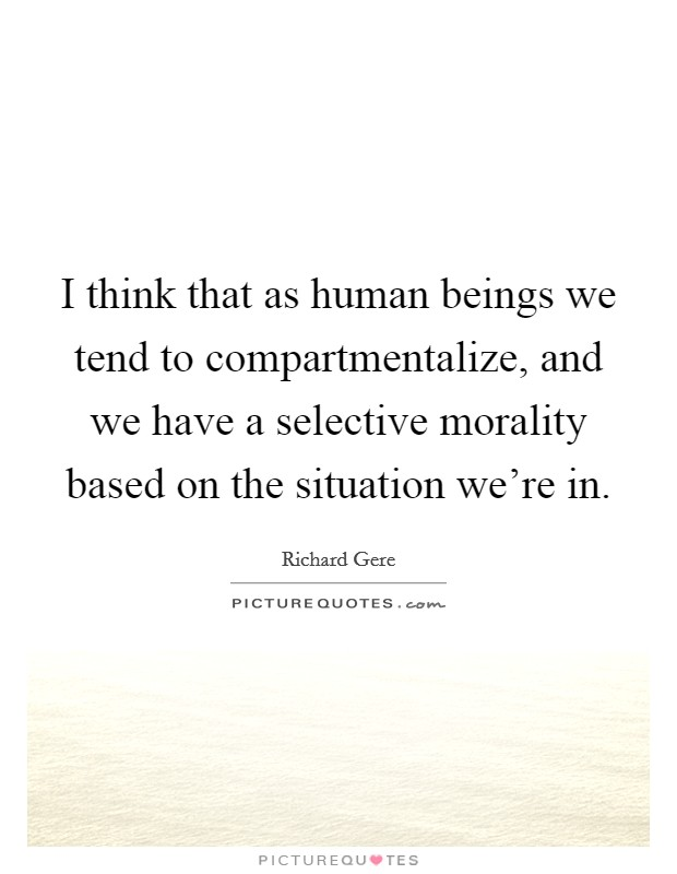 I think that as human beings we tend to compartmentalize, and we have a selective morality based on the situation we're in Picture Quote #1