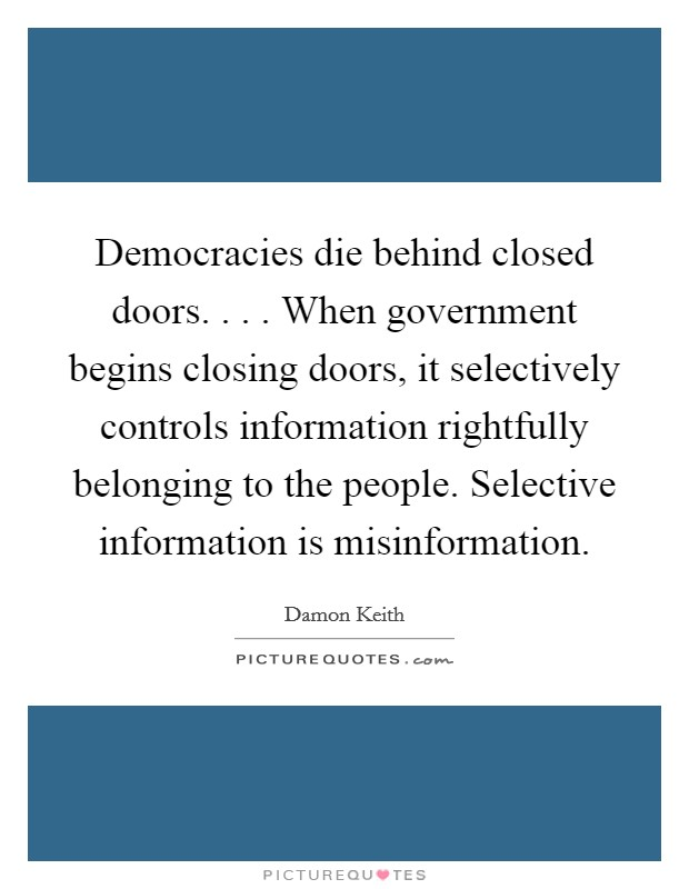 Democracies die behind closed doors. . . . When government begins closing doors, it selectively controls information rightfully belonging to the people. Selective information is misinformation Picture Quote #1