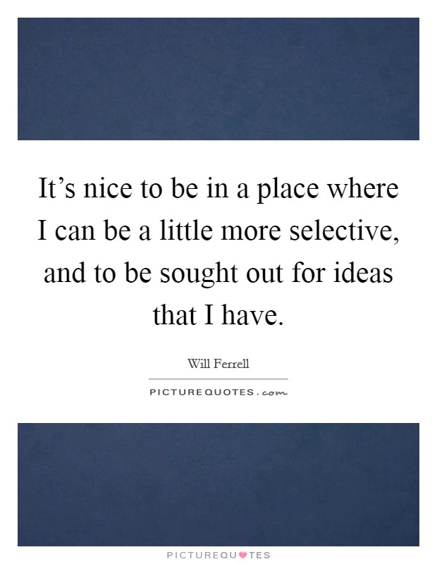 It's nice to be in a place where I can be a little more selective, and to be sought out for ideas that I have Picture Quote #1