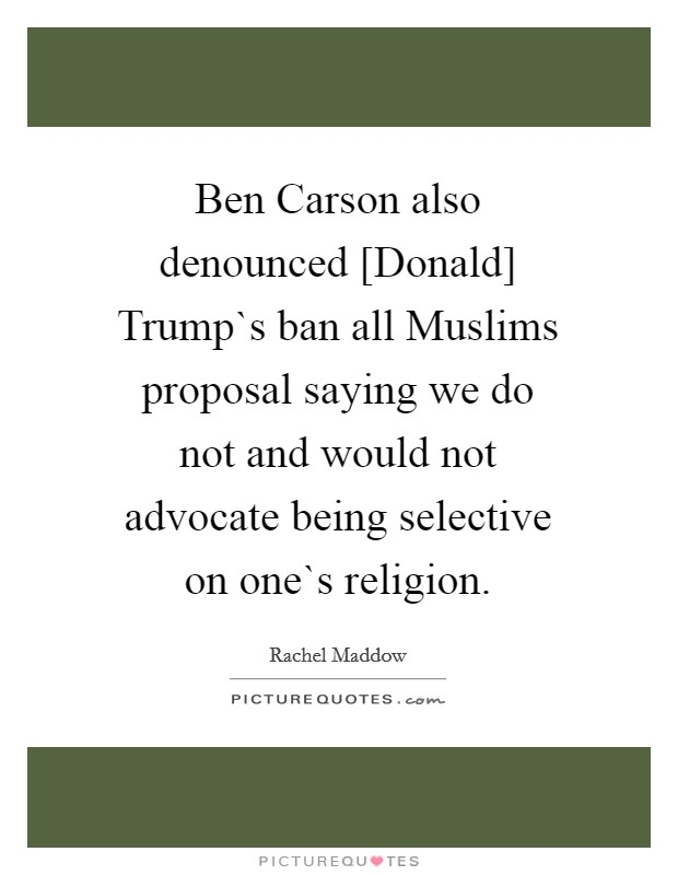 Ben Carson also denounced [Donald] Trump`s ban all Muslims proposal saying we do not and would not advocate being selective on one`s religion Picture Quote #1