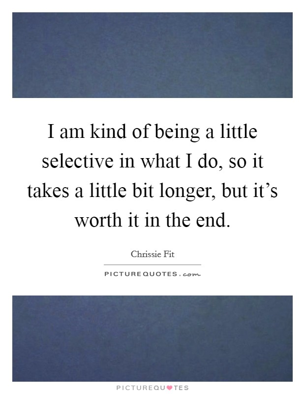 I am kind of being a little selective in what I do, so it takes a little bit longer, but it's worth it in the end Picture Quote #1