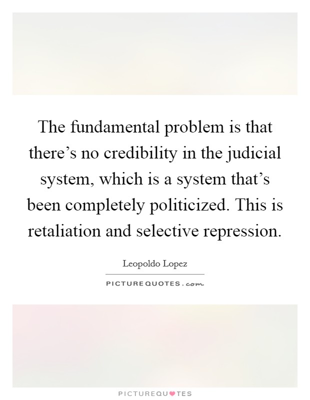 The fundamental problem is that there's no credibility in the judicial system, which is a system that's been completely politicized. This is retaliation and selective repression Picture Quote #1