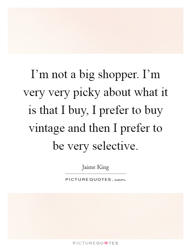 I'm not a big shopper. I'm very very picky about what it is that I buy, I prefer to buy vintage and then I prefer to be very selective Picture Quote #1