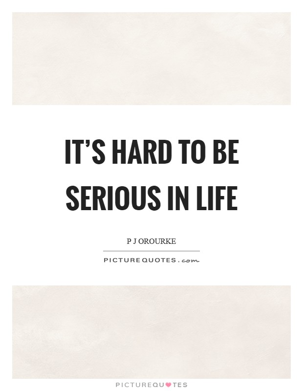 It's hard to be serious in life Picture Quote #1