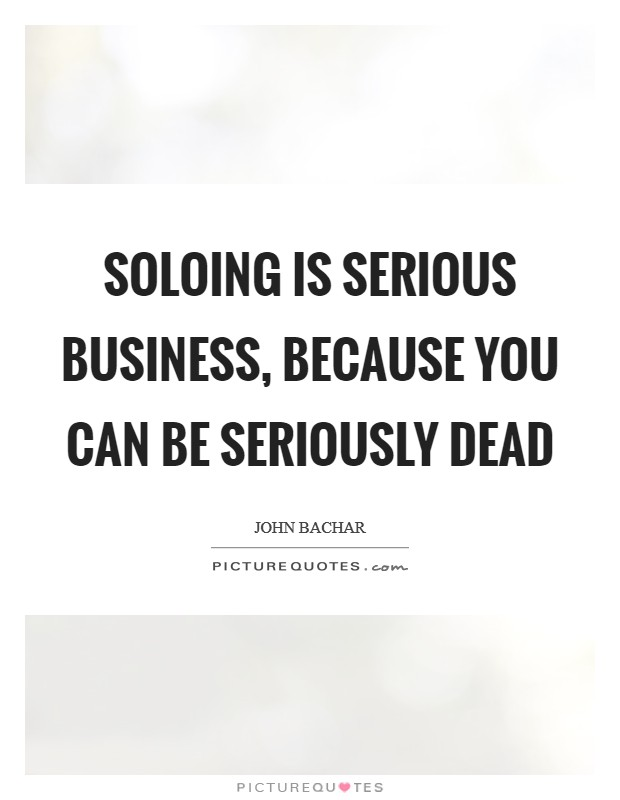 Soloing is serious business, because you can be seriously dead Picture Quote #1