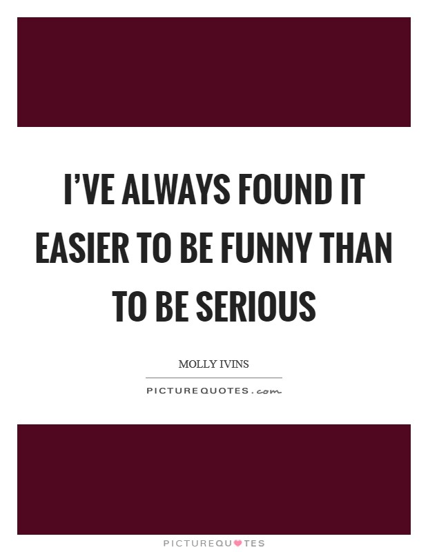 I've always found it easier to be funny than to be serious Picture Quote #1