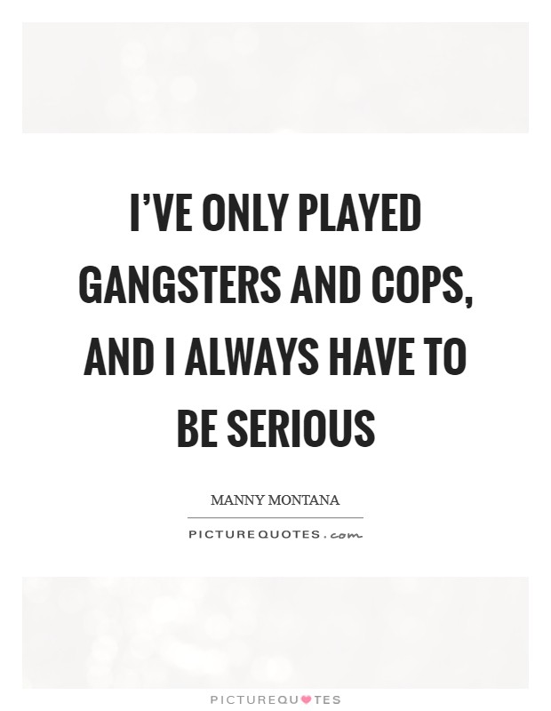 I've only played gangsters and cops, and I always have to be serious Picture Quote #1