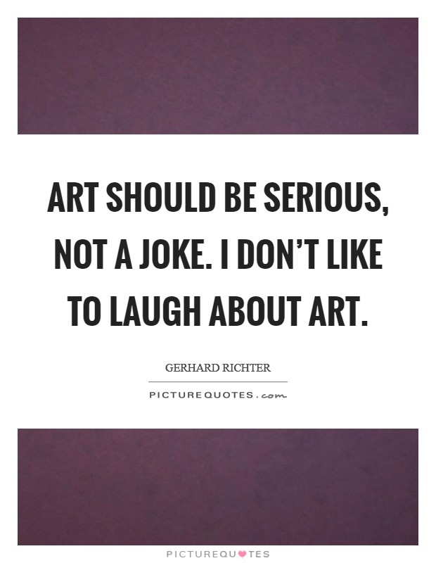 Art should be serious, not a joke. I don't like to laugh about art Picture Quote #1