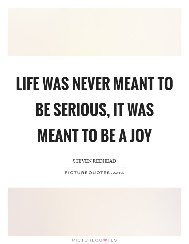 Life was never meant to be serious, it was meant to be a joy Picture Quote #1