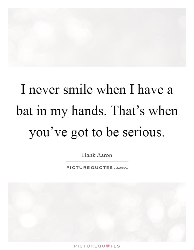 I never smile when I have a bat in my hands. That's when you've got to be serious Picture Quote #1