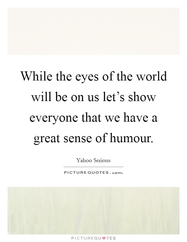 While the eyes of the world will be on us let's show everyone that we have a great sense of humour Picture Quote #1