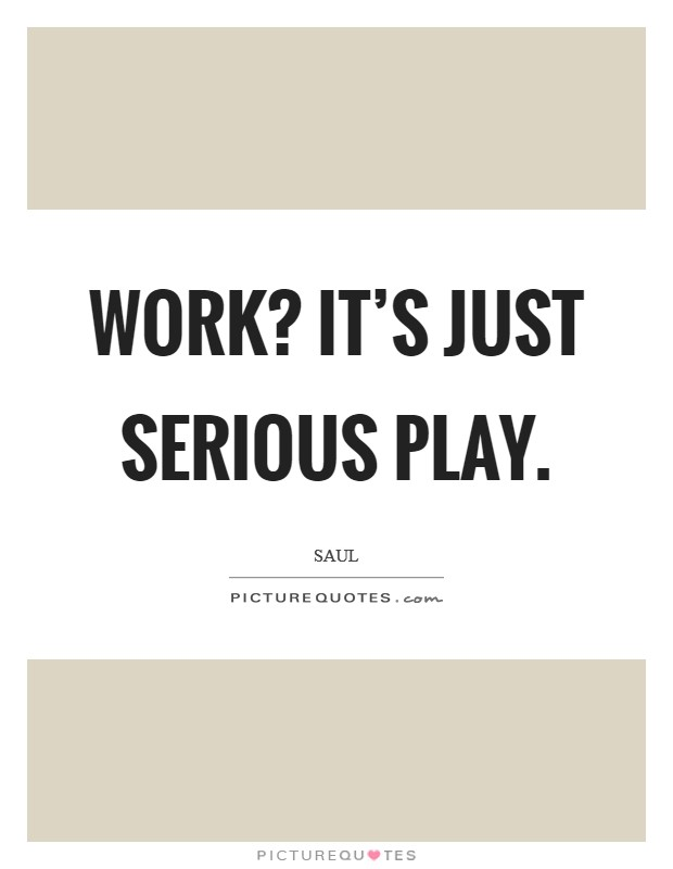Work? It's just serious play Picture Quote #1