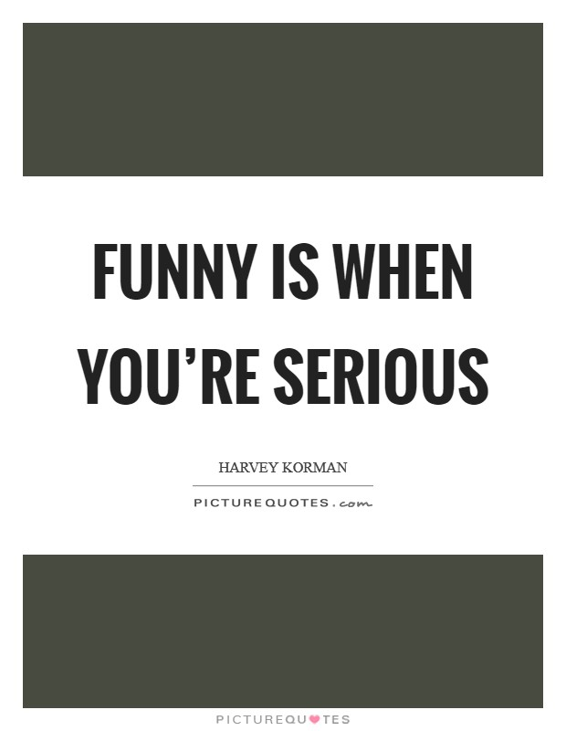Funny is when you're serious Picture Quote #1