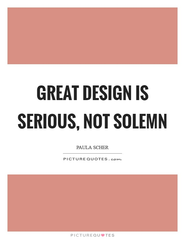 Great design is serious, not solemn Picture Quote #1