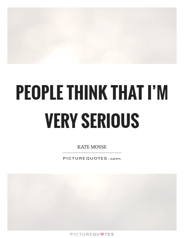 People think that I'm very serious Picture Quote #1