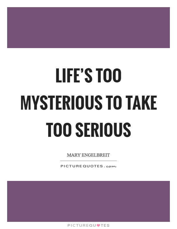 Life's too mysterious to take too serious Picture Quote #1