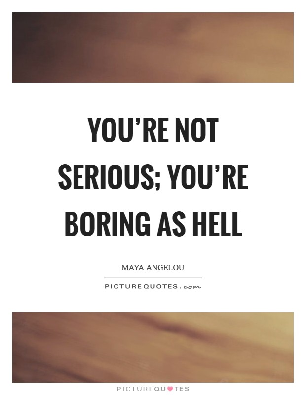 You're not serious; you're boring as hell Picture Quote #1