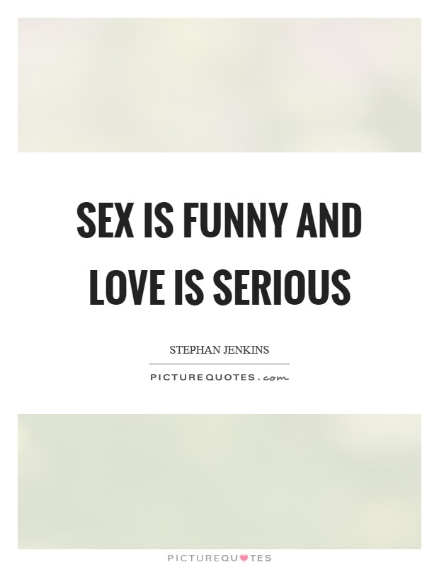 Sex is funny and love is serious Picture Quote #1