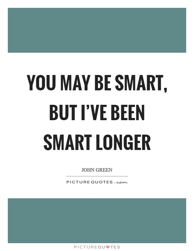 You may be smart, but I've been smart longer Picture Quote #1