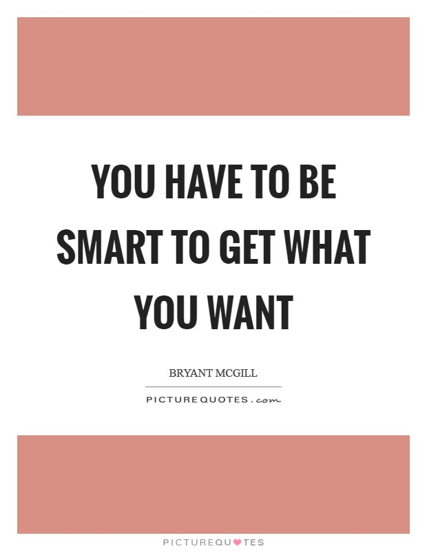 You have to be smart to get what you want Picture Quote #1