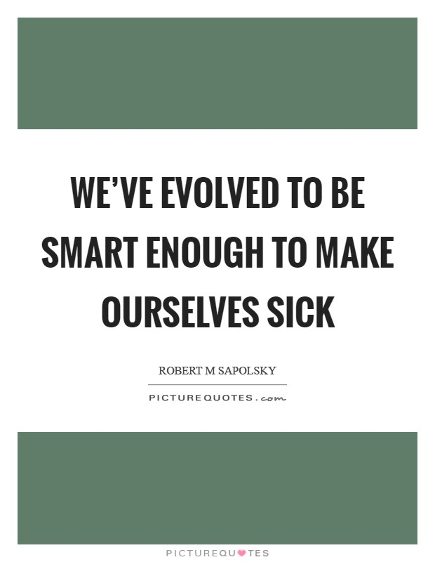 We've evolved to be smart enough to make ourselves sick Picture Quote #1
