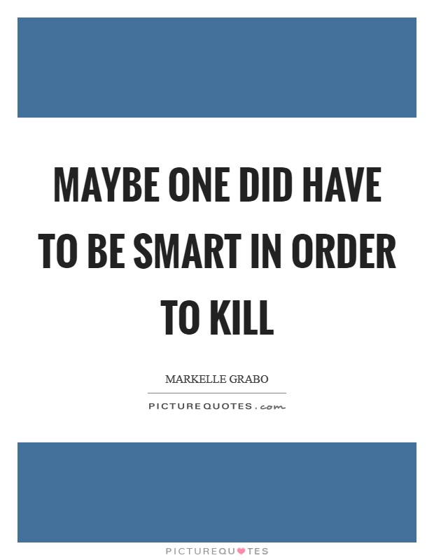 Maybe one did have to be smart in order to kill Picture Quote #1