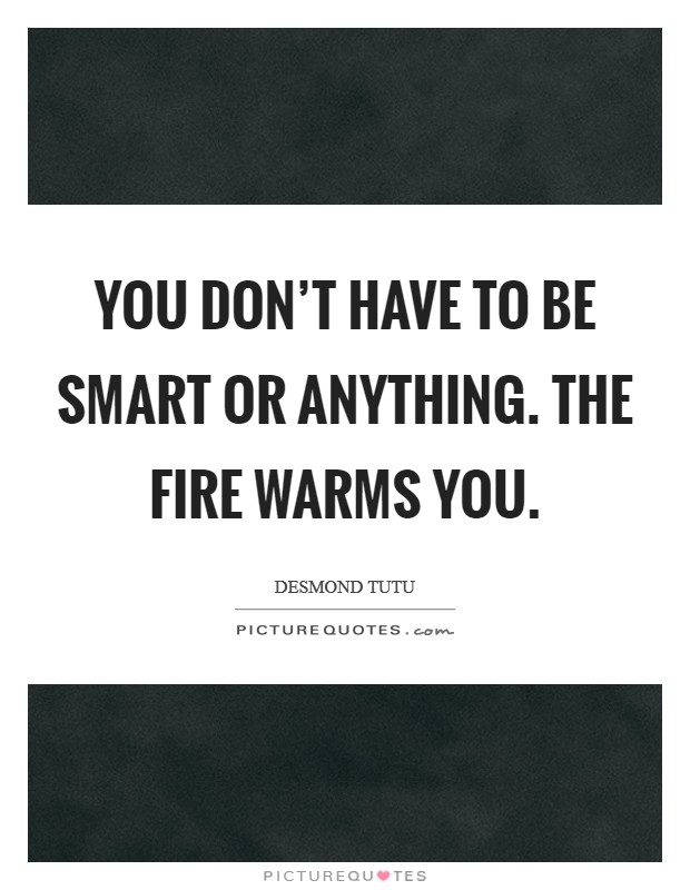 You don't have to be smart or anything. The fire warms you Picture Quote #1