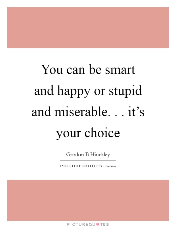 You can be smart and happy or stupid and miserable. . . it's your choice Picture Quote #1