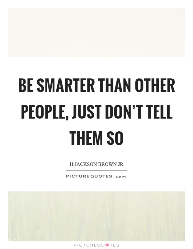 Be smarter than other people, just don't tell them so Picture Quote #1