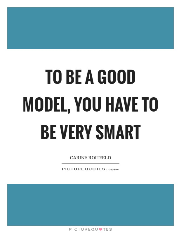 To be a good model, you have to be very smart Picture Quote #1