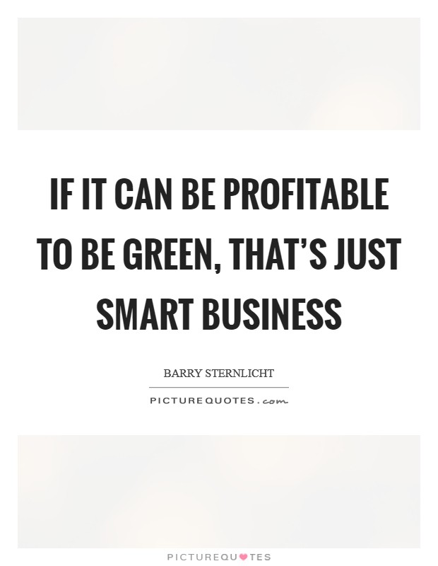 If it can be profitable to be green, that's just smart business Picture Quote #1