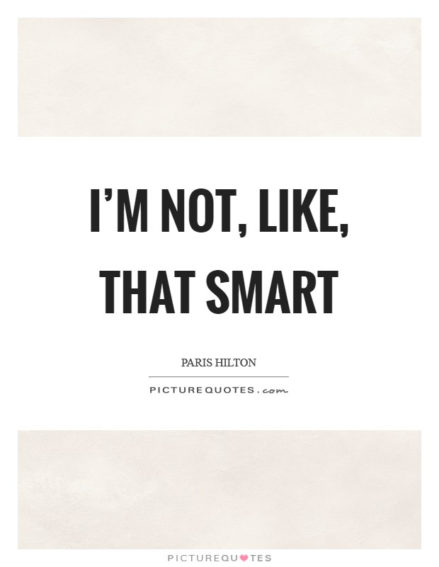 I'm not, like, that smart Picture Quote #1