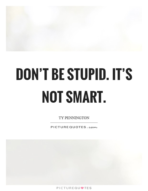 Don't be stupid. It's not smart Picture Quote #1