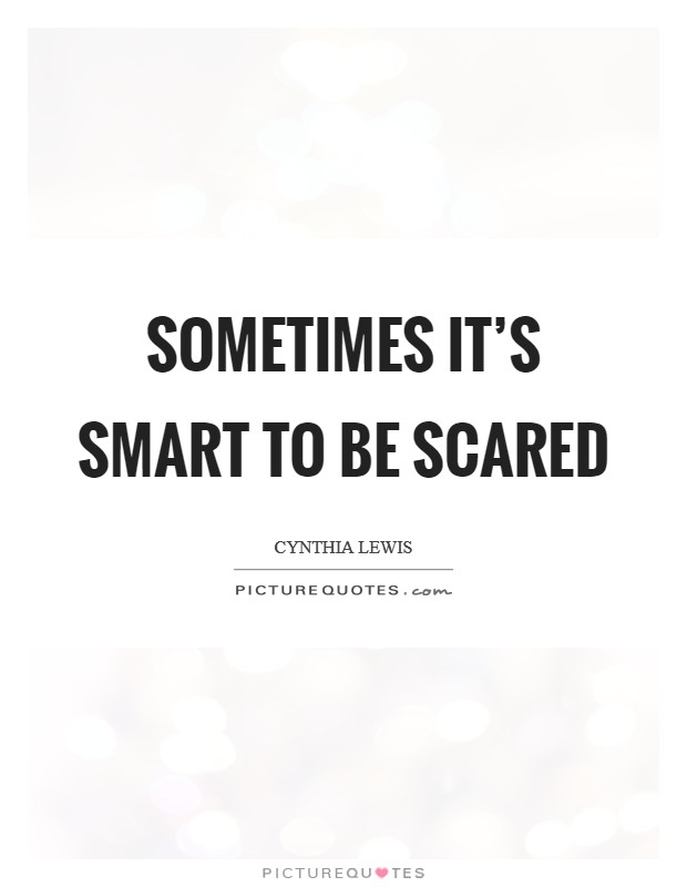 Sometimes it's smart to be scared Picture Quote #1